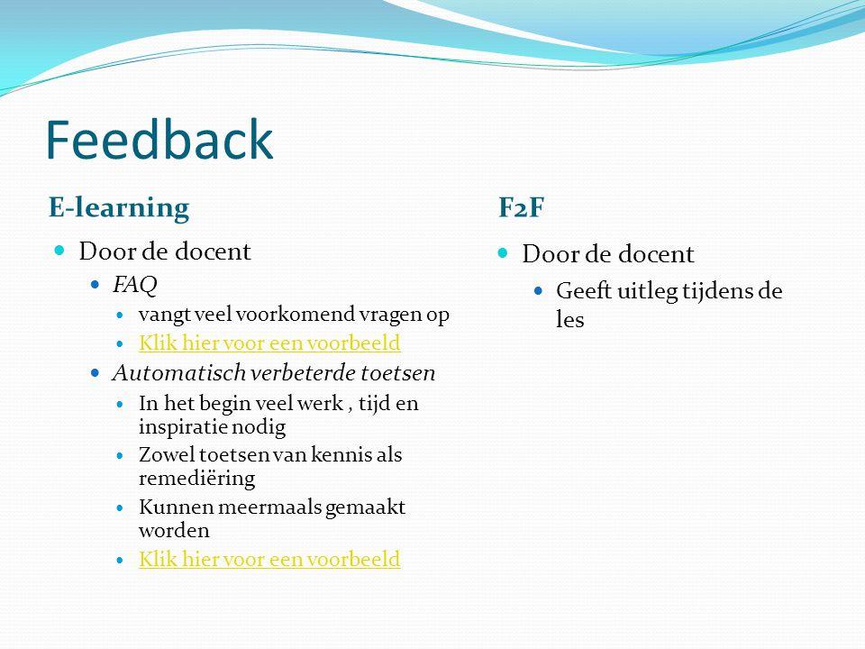 Feedback E-learning F2F Door de docent FAQ vangt veel voorkomend vragen op Klik hier voor een voorbeeld Automatisch verbeterde toetsen In het begin veel werk, tijd en inspiratie nodig Zowel toetsen van kennis als remediëring Kunnen meermaals gemaakt worden Klik hier voor een voorbeeld Door de docent Geeft uitleg tijdens de les