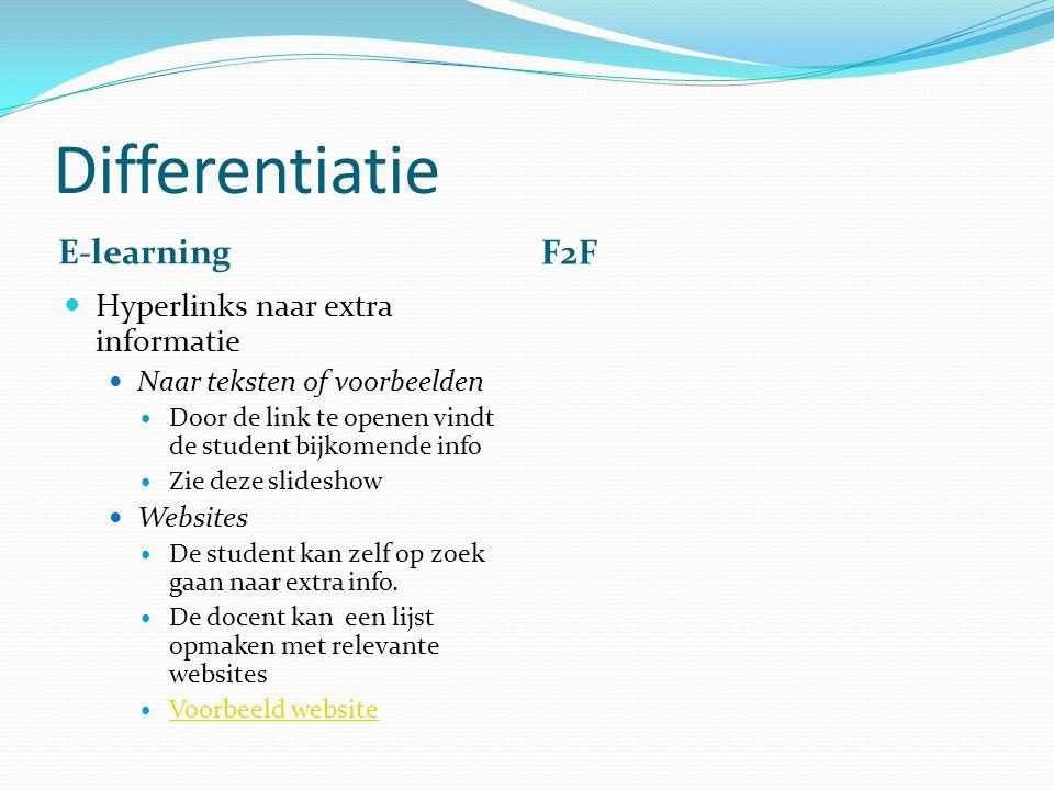 Differentiatie E-learning F2F Hyperlinks naar extra informatie Naar teksten of voorbeelden Door de link te openen vindt de student bijkomende info Zie deze slideshow Websites De student kan zelf op zoek gaan naar extra info.