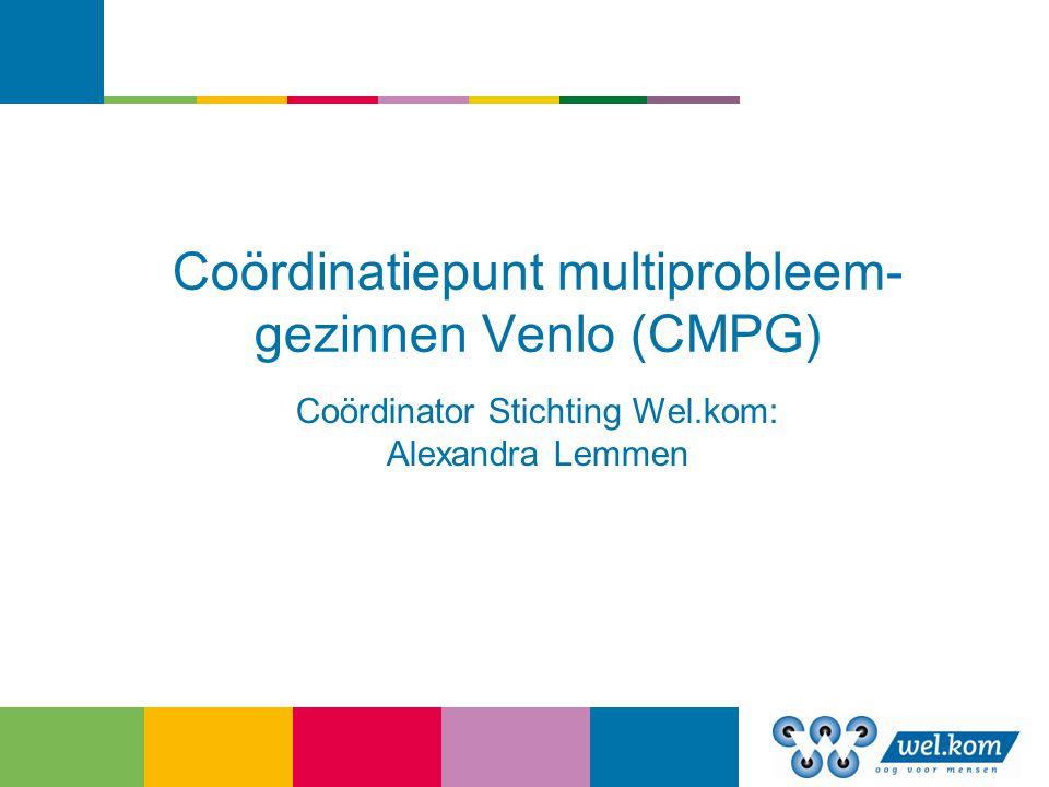 Coördinatiepunt multiprobleem- gezinnen Venlo (CMPG) Coördinator Stichting Wel.kom: Alexandra Lemmen