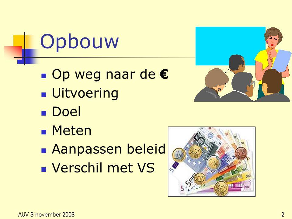AUV 8 november 20082 Opbouw Op weg naar de € Uitvoering Doel Meten Aanpassen beleid Verschil met VS