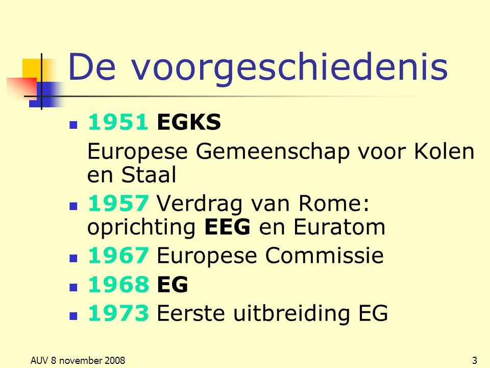AUV 8 november 20083 De voorgeschiedenis 1951 EGKS Europese Gemeenschap voor Kolen en Staal 1957 Verdrag van Rome: oprichting EEG en Euratom 1967 Euro