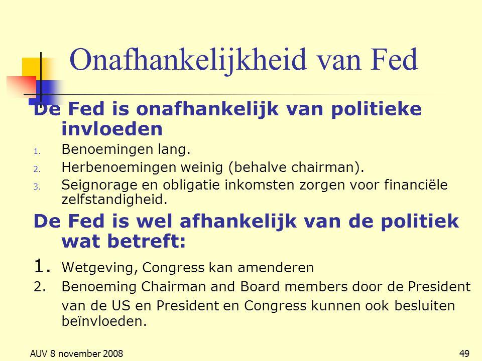 AUV 8 november 200849 Onafhankelijkheid van Fed De Fed is onafhankelijk van politieke invloeden 1. Benoemingen lang. 2. Herbenoemingen weinig (behalve
