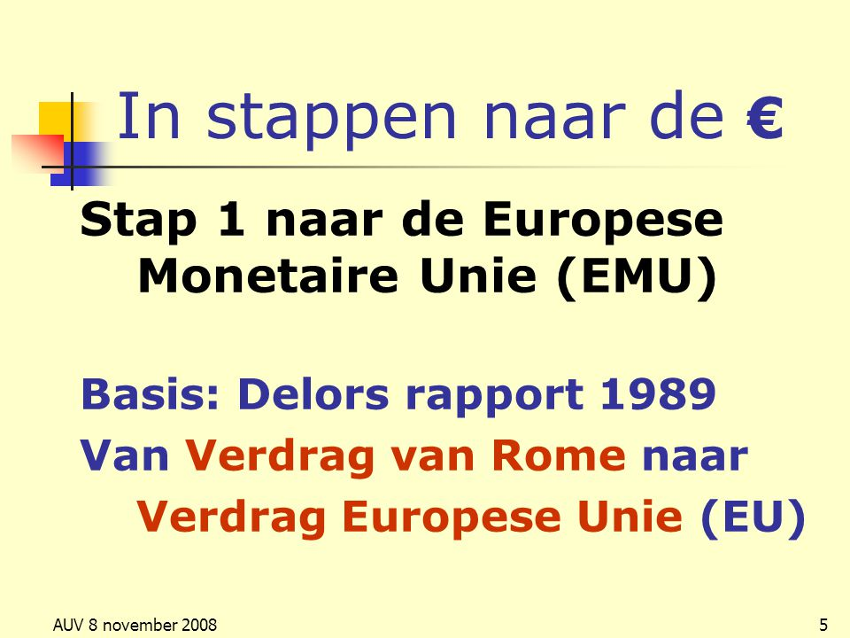 AUV 8 november 20085 Stap 1 naar de Europese Monetaire Unie (EMU) Basis: Delors rapport 1989 Van Verdrag van Rome naar Verdrag Europese Unie (EU) In s