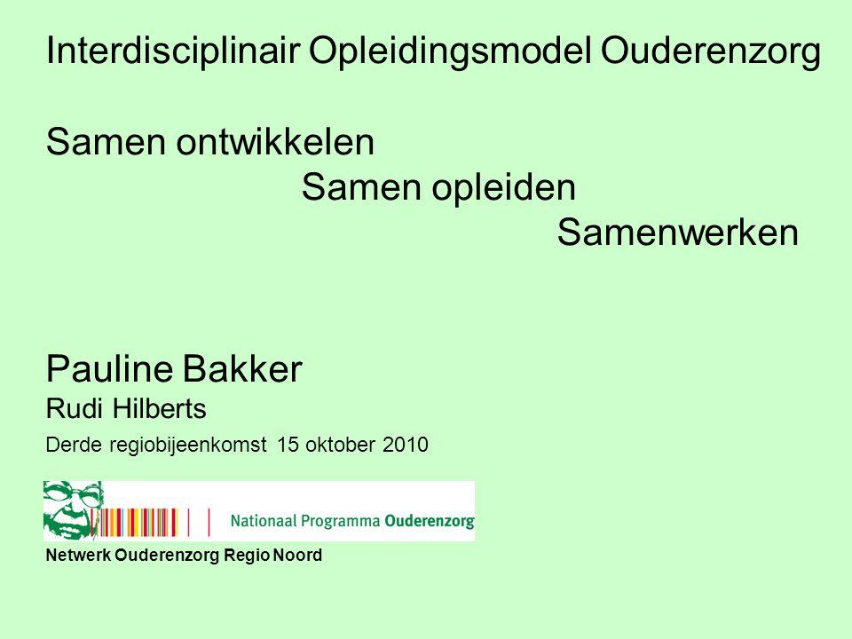 Netwerk Ouderenzorg Regio Noord Derde regiobijeenkomst 15 oktober 2010 Interdisciplinair Opleidingsmodel Ouderenzorg Samen ontwikkelen Samen opleiden Samenwerken Pauline Bakker Rudi Hilberts