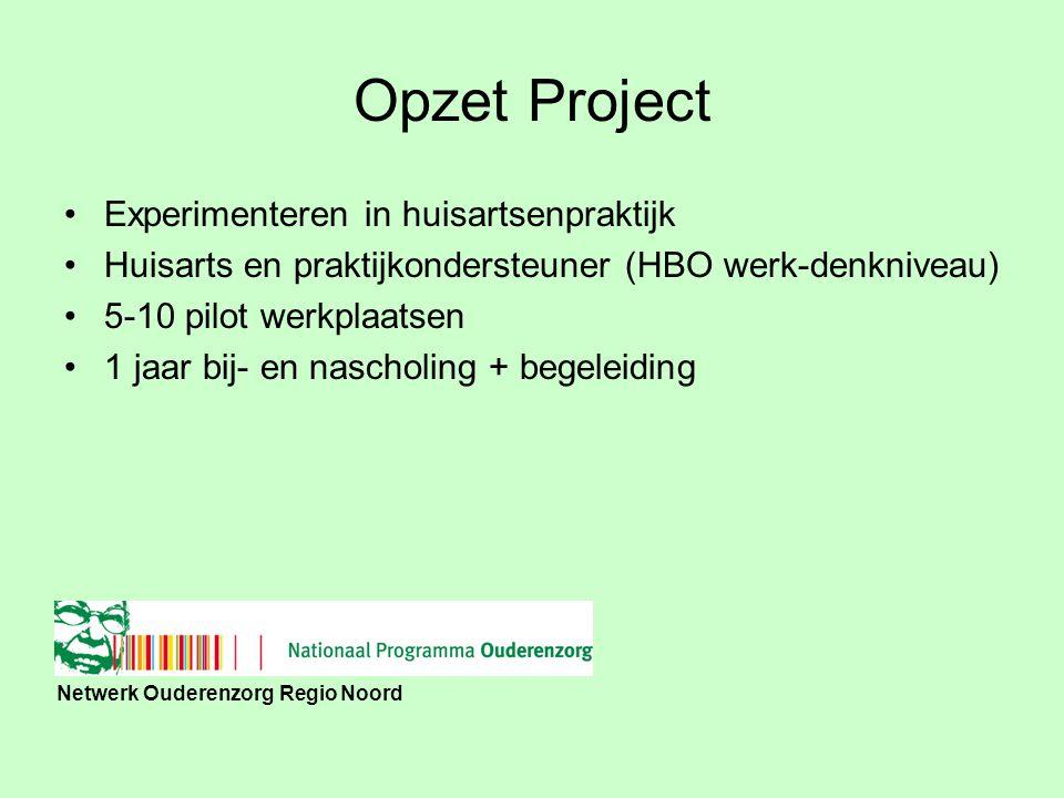 Netwerk Ouderenzorg Regio Noord Opzet Project Experimenteren in huisartsenpraktijk Huisarts en praktijkondersteuner (HBO werk-denkniveau) 5-10 pilot werkplaatsen 1 jaar bij- en nascholing + begeleiding
