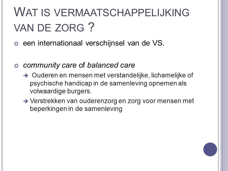 W AT IS VERMAATSCHAPPELIJKING VAN DE ZORG ? een internationaal verschijnsel van de VS. community care of balanced care  Ouderen en mensen met verstan