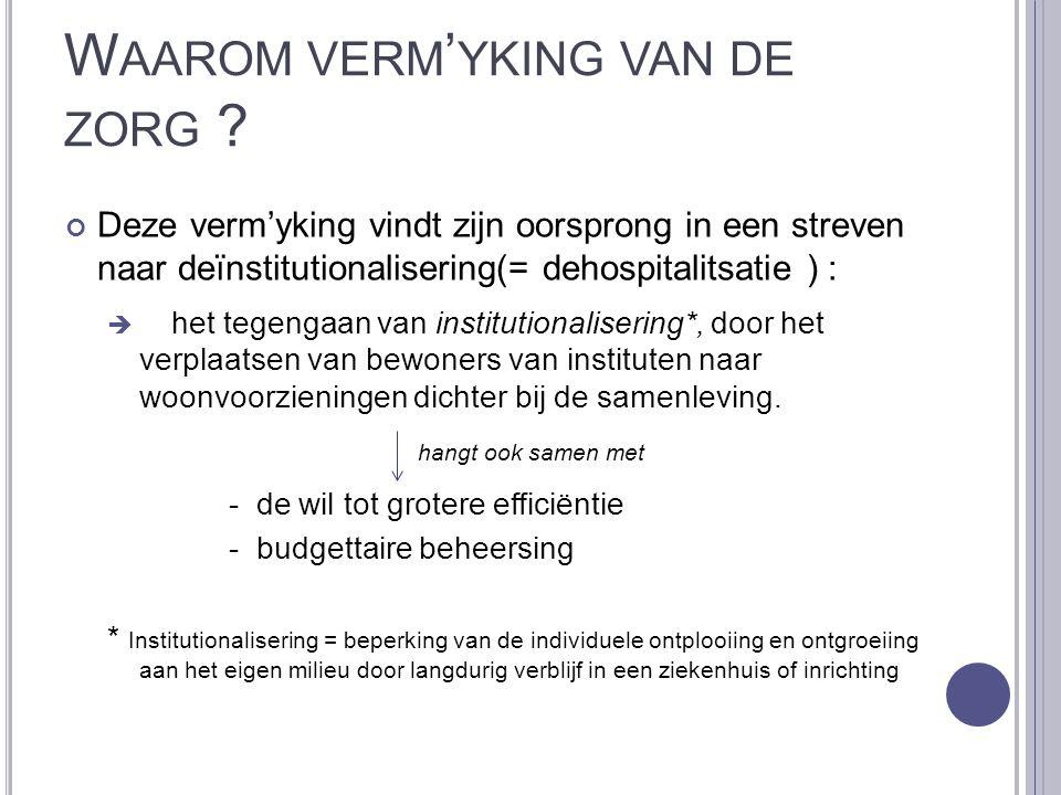 W AAROM VERM ' YKING VAN DE ZORG ? Deze verm'yking vindt zijn oorsprong in een streven naar deïnstitutionalisering(= dehospitalitsatie ) :  het tegen