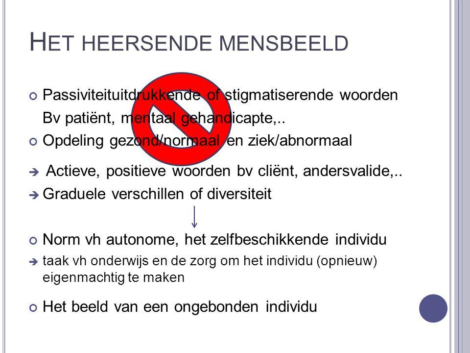 H ET HEERSENDE MENSBEELD Passiviteituitdrukkende of stigmatiserende woorden Bv patiënt, mentaal gehandicapte,.. Opdeling gezond/normaal en ziek/abnorm