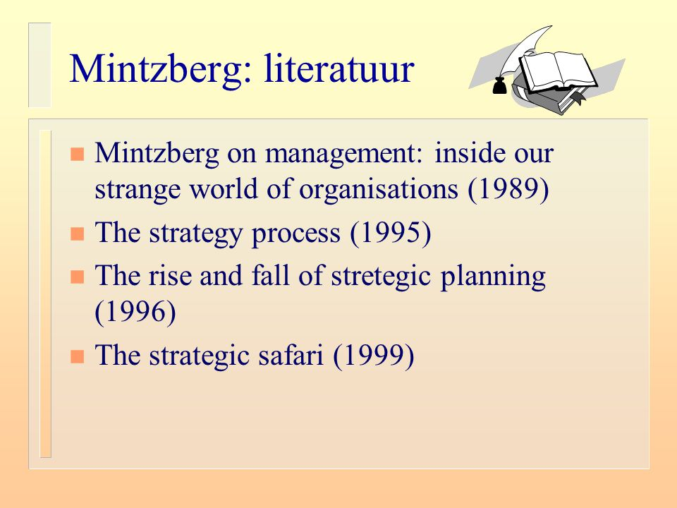 Mintzberg: literatuur n Mintzberg on management: inside our strange world of organisations (1989) n The strategy process (1995) n The rise and fall of