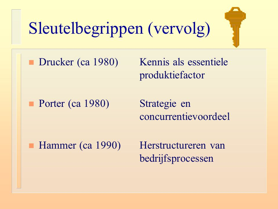 Sleutelbegrippen (vervolg) n Drucker (ca 1980)Kennis als essentiele produktiefactor n Porter (ca 1980) Strategie en concurrentievoordeel n Hammer (ca