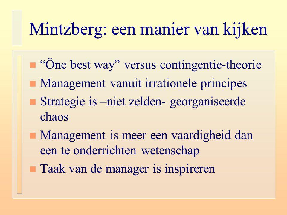 """Mintzberg: een manier van kijken n """"Öne best way"""" versus contingentie-theorie n Management vanuit irrationele principes n Strategie is –niet zelden- g"""