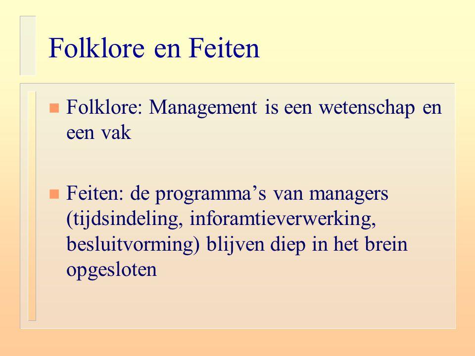 Folklore en Feiten n Folklore: Management is een wetenschap en een vak n Feiten: de programma's van managers (tijdsindeling, inforamtieverwerking, bes