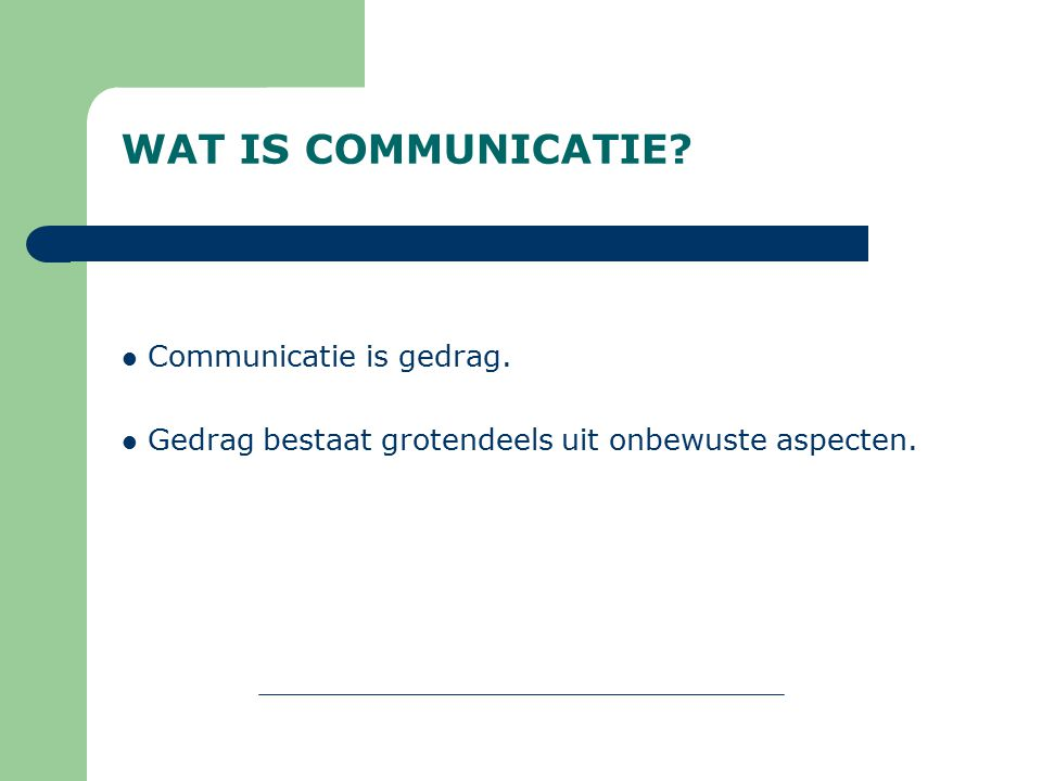 WAT IS COMMUNICATIE? Communicatie is gedrag. Gedrag bestaat grotendeels uit onbewuste aspecten.