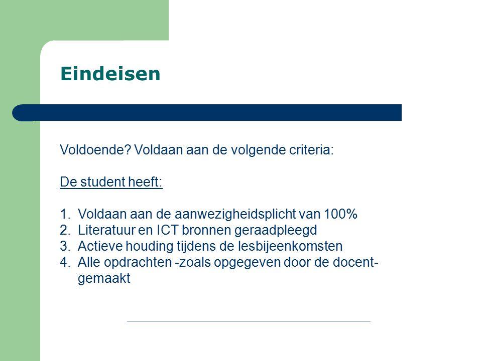 Eindeisen Voldoende? Voldaan aan de volgende criteria: De student heeft: 1.Voldaan aan de aanwezigheidsplicht van 100% 2.Literatuur en ICT bronnen ger