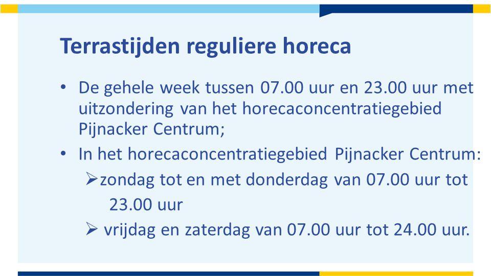 Terrastijden reguliere horeca De gehele week tussen 07.00 uur en 23.00 uur met uitzondering van het horecaconcentratiegebied Pijnacker Centrum; In het horecaconcentratiegebied Pijnacker Centrum:  zondag tot en met donderdag van 07.00 uur tot 23.00 uur  vrijdag en zaterdag van 07.00 uur tot 24.00 uur.