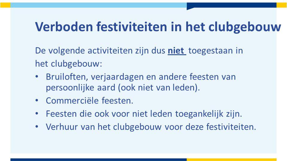 Verboden festiviteiten in het clubgebouw De volgende activiteiten zijn dus niet toegestaan in het clubgebouw: Bruiloften, verjaardagen en andere feesten van persoonlijke aard (ook niet van leden).