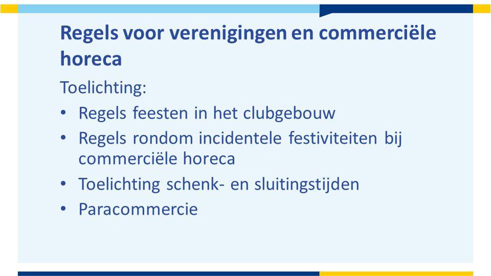 Regels voor verenigingen en commerciële horeca Toelichting: Regels feesten in het clubgebouw Regels rondom incidentele festiviteiten bij commerciële horeca Toelichting schenk- en sluitingstijden Paracommercie