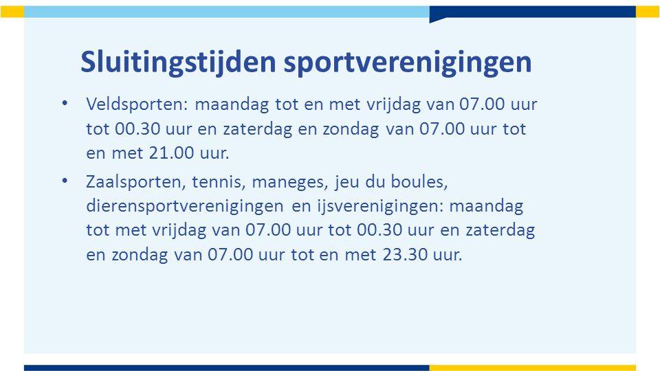 Sluitingstijden sportverenigingen Veldsporten: maandag tot en met vrijdag van 07.00 uur tot 00.30 uur en zaterdag en zondag van 07.00 uur tot en met 21.00 uur.