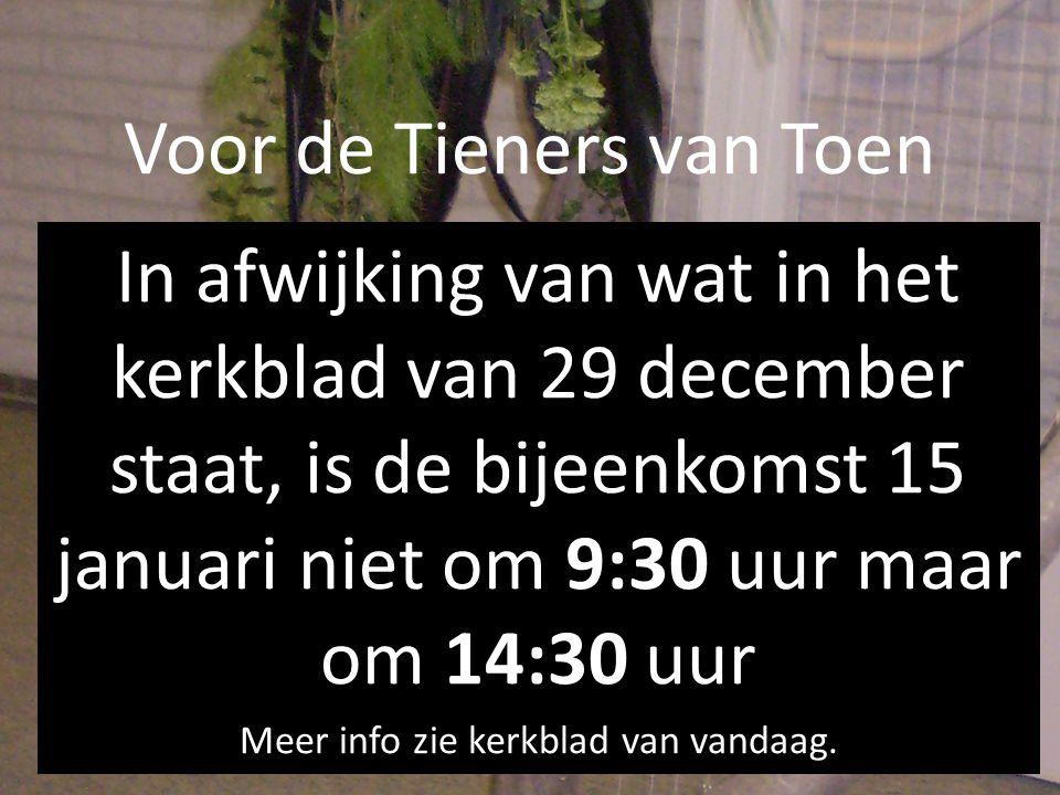 Voor de Tieners van Toen In afwijking van wat in het kerkblad van 29 december staat, is de bijeenkomst 15 januari niet om 9:30 uur maar om 14:30 uur M