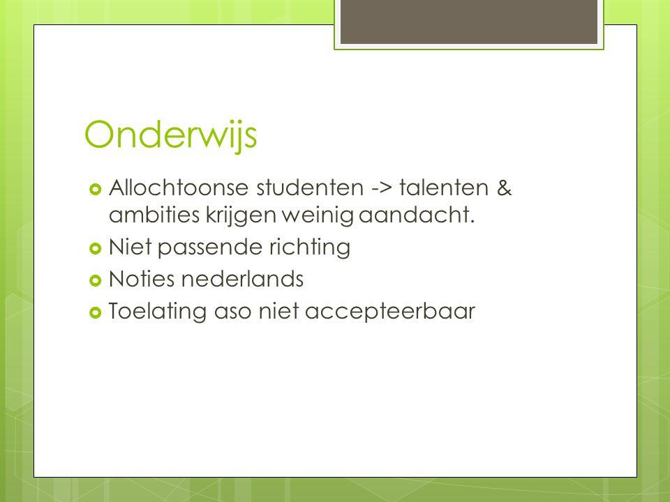 Onderwijs  Allochtoonse studenten -> talenten & ambities krijgen weinig aandacht.  Niet passende richting  Noties nederlands  Toelating aso niet a