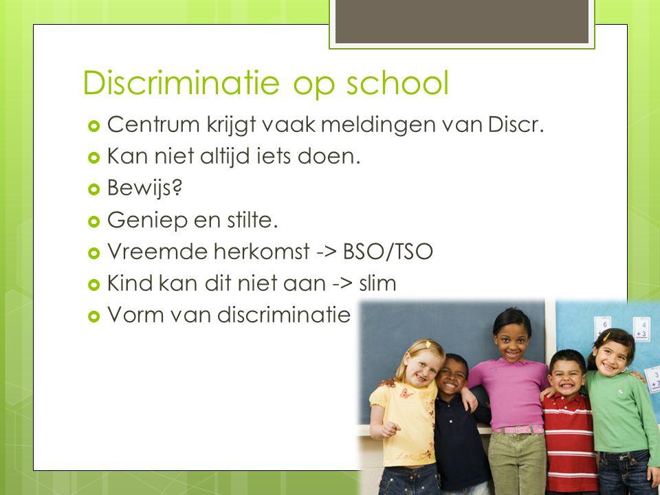 Discriminatie op school  Centrum krijgt vaak meldingen van Discr.  Kan niet altijd iets doen.  Bewijs?  Geniep en stilte.  Vreemde herkomst -> BS