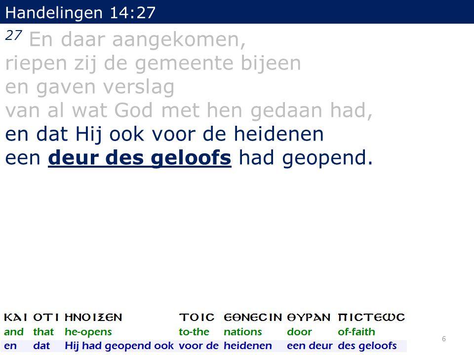 Handelingen 14:27 27 En daar aangekomen, riepen zij de gemeente bijeen en gaven verslag van al wat God met hen gedaan had, en dat Hij ook voor de heidenen een deur des geloofs had geopend.