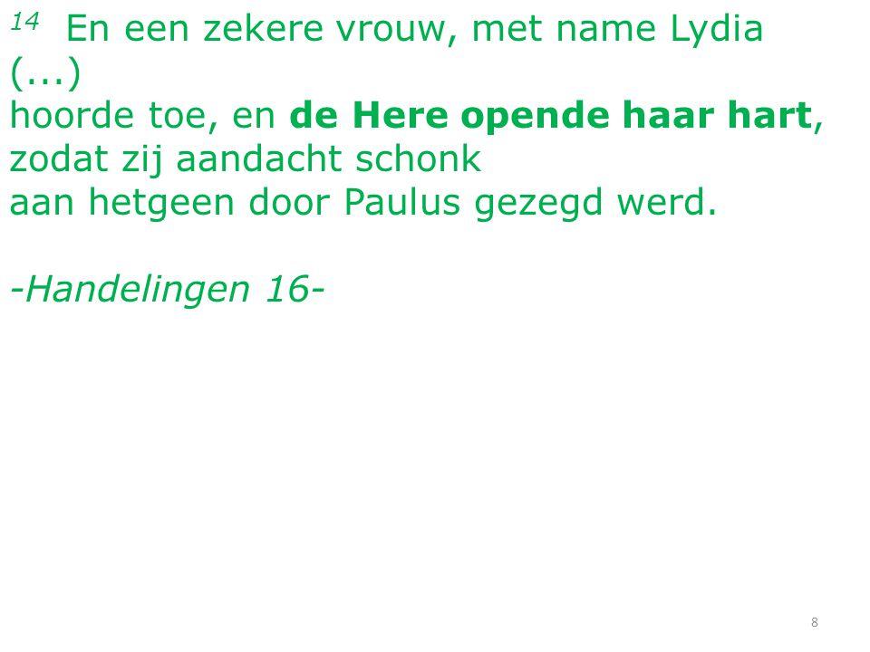 14 En een zekere vrouw, met name Lydia (...) hoorde toe, en de Here opende haar hart, zodat zij aandacht schonk aan hetgeen door Paulus gezegd werd. -