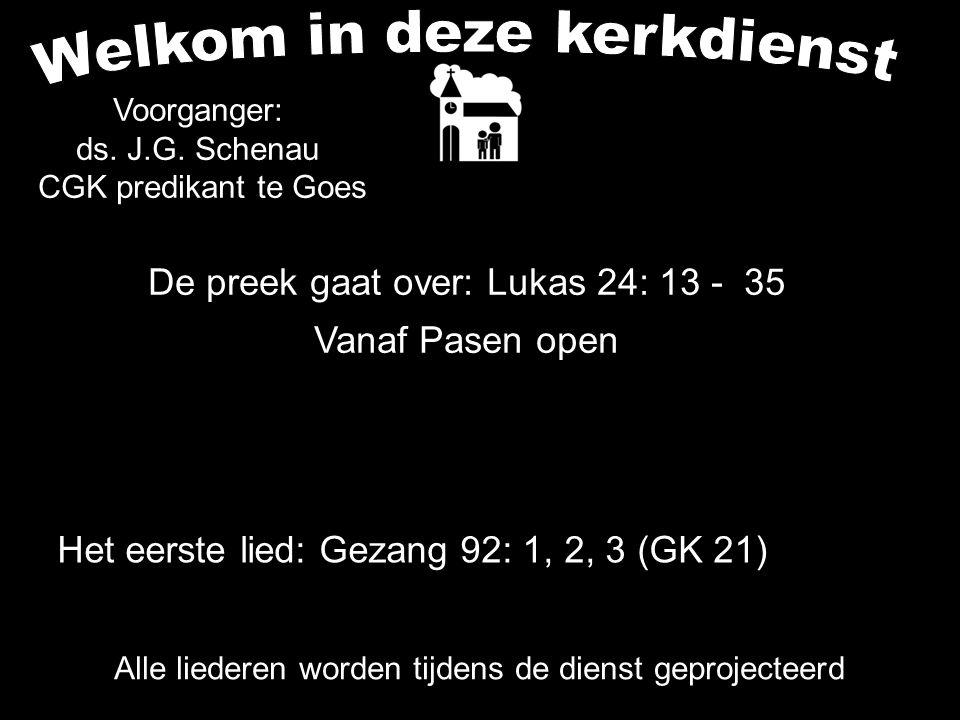 De preek gaat over: Lukas 24: 13 - 35 Vanaf Pasen open Alle liederen worden tijdens de dienst geprojecteerd Voorganger: ds. J.G. Schenau CGK predikant