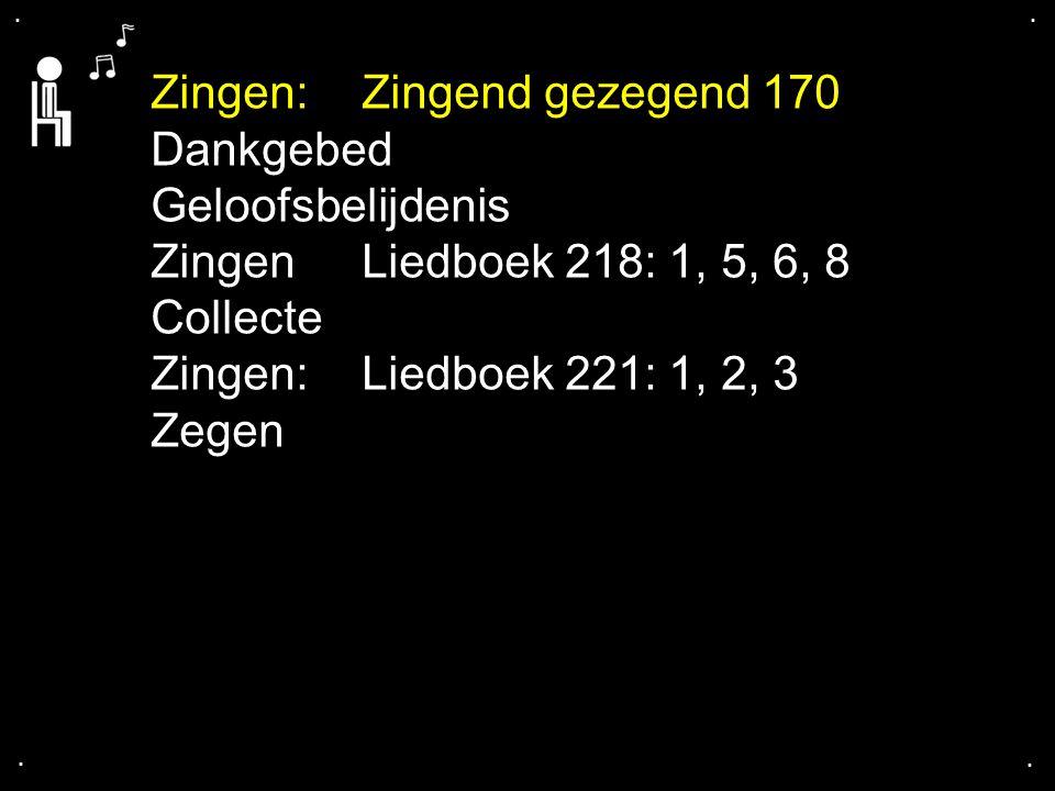 .... Zingen:Zingend gezegend 170 Dankgebed Geloofsbelijdenis ZingenLiedboek 218: 1, 5, 6, 8 Collecte Zingen:Liedboek 221: 1, 2, 3 Zegen