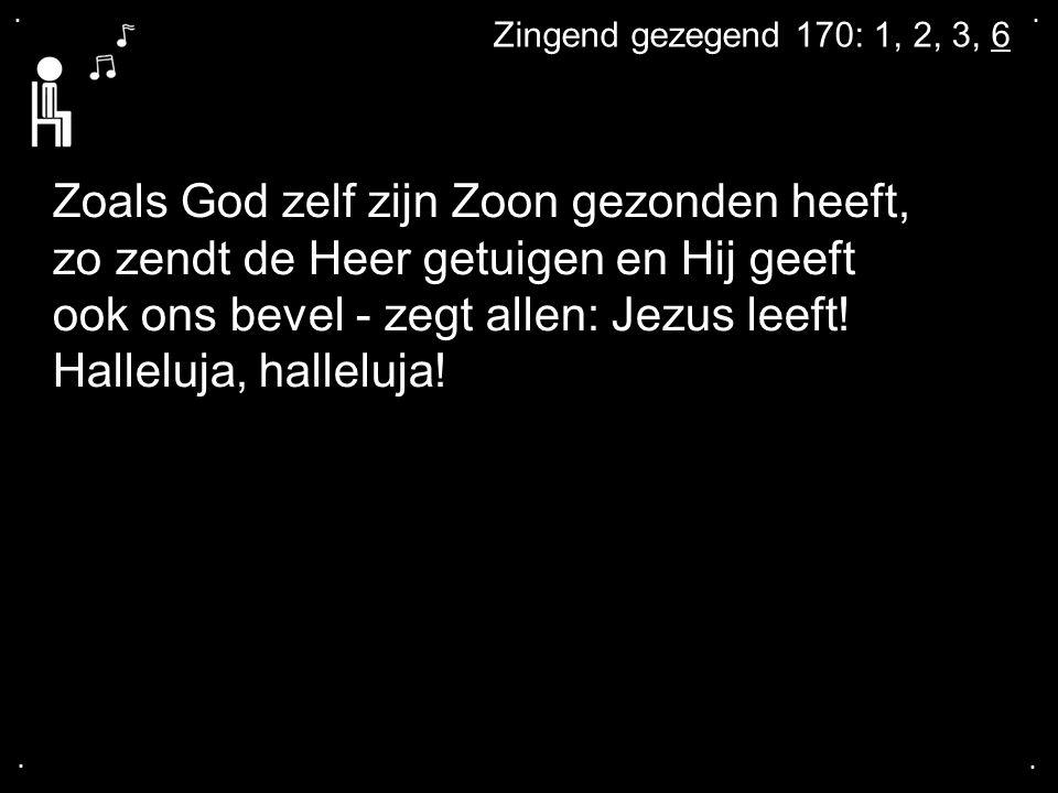 .... Zingend gezegend 170: 1, 2, 3, 6 Zoals God zelf zijn Zoon gezonden heeft, zo zendt de Heer getuigen en Hij geeft ook ons bevel - zegt allen: Jezu