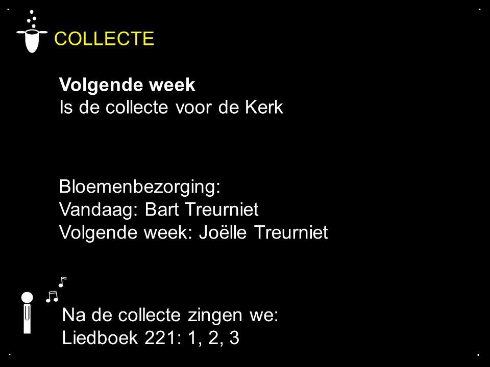 .... COLLECTE Volgende week Is de collecte voor de Kerk Bloemenbezorging: Vandaag: Bart Treurniet Volgende week: Joëlle Treurniet Na de collecte zinge