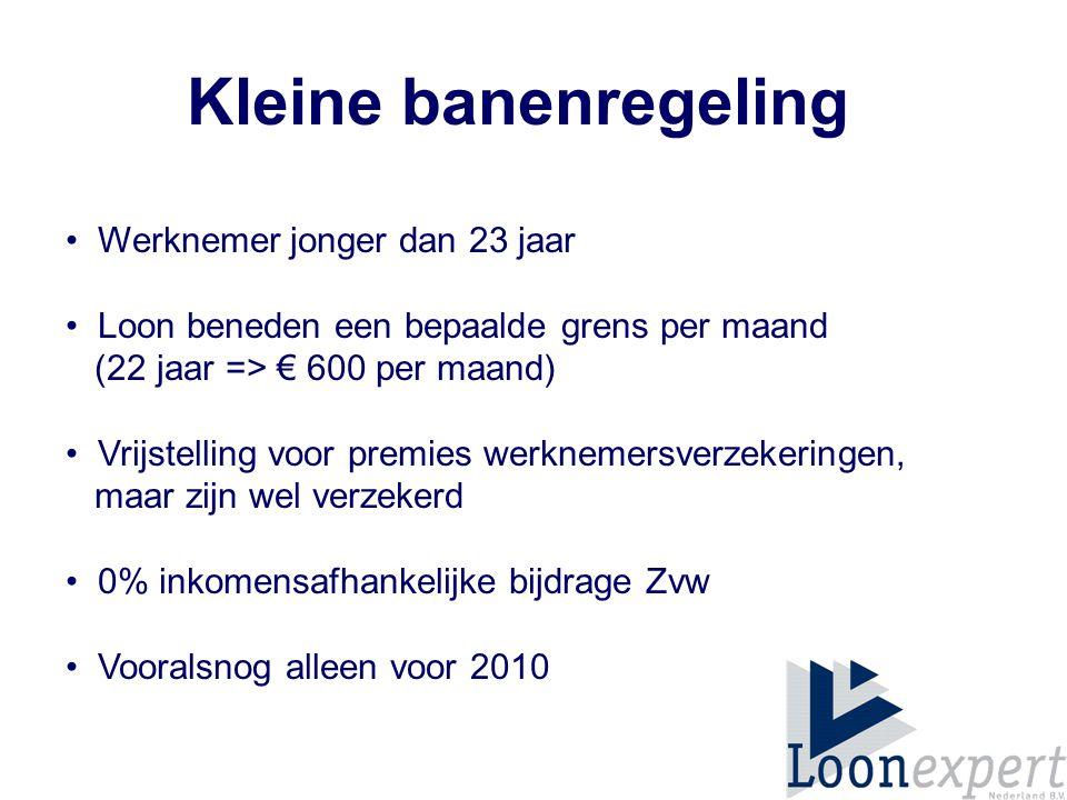 Kleine banenregeling Werknemer jonger dan 23 jaar Loon beneden een bepaalde grens per maand (22 jaar => € 600 per maand) Vrijstelling voor premies werknemersverzekeringen, maar zijn wel verzekerd 0% inkomensafhankelijke bijdrage Zvw Vooralsnog alleen voor 2010