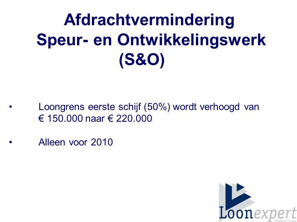 Afdrachtvermindering Speur- en Ontwikkelingswerk (S&O) Loongrens eerste schijf (50%) wordt verhoogd van € 150.000 naar € 220.000 Alleen voor 2010