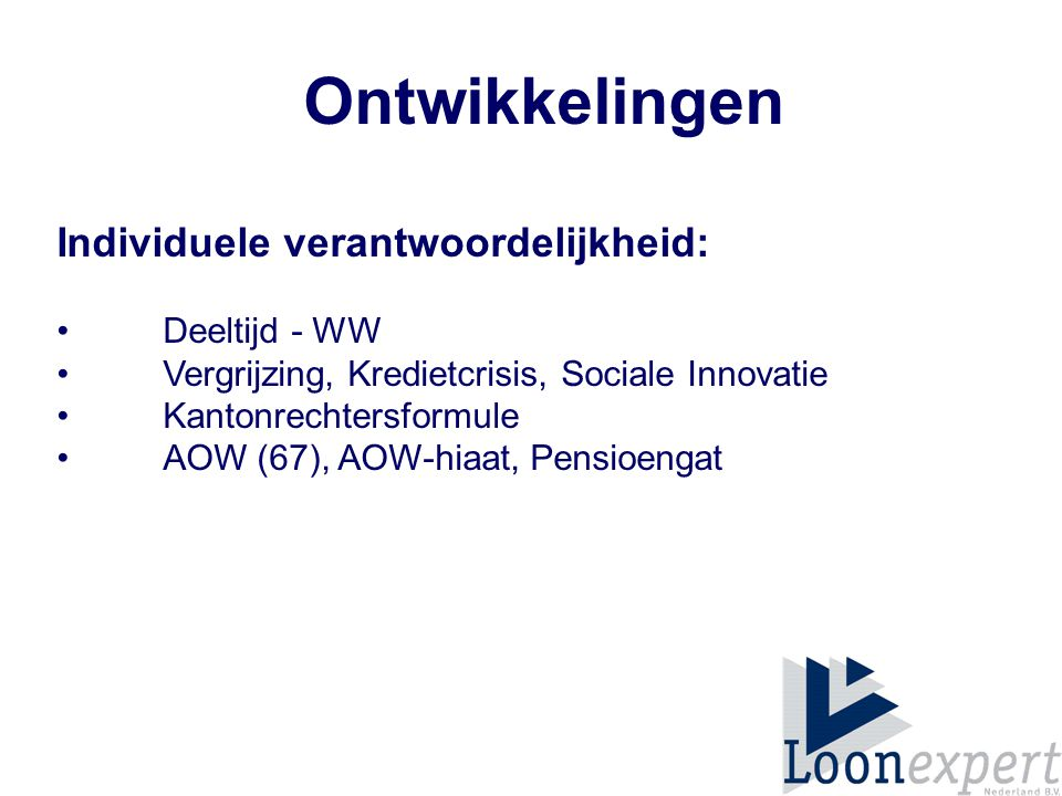 Ontwikkelingen Individuele verantwoordelijkheid: Deeltijd - WW Vergrijzing, Kredietcrisis, Sociale Innovatie Kantonrechtersformule AOW (67), AOW-hiaat, Pensioengat