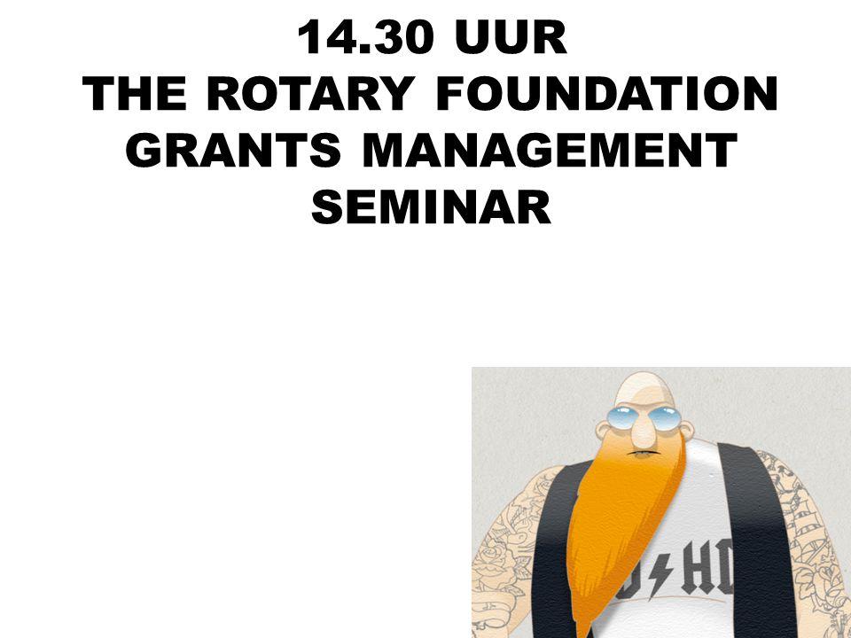 14.30 UUR THE ROTARY FOUNDATION GRANTS MANAGEMENT SEMINAR