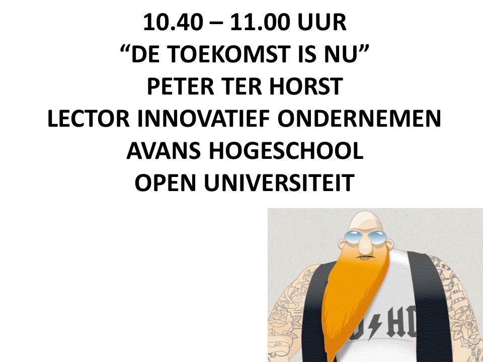 """10.40 – 11.00 UUR """"DE TOEKOMST IS NU"""" PETER TER HORST LECTOR INNOVATIEF ONDERNEMEN AVANS HOGESCHOOL OPEN UNIVERSITEIT"""
