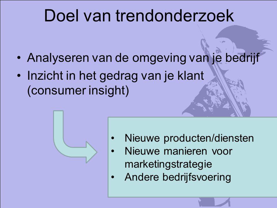 Doel van trendonderzoek Analyseren van de omgeving van je bedrijf Inzicht in het gedrag van je klant (consumer insight) Nieuwe producten/diensten Nieuwe manieren voor marketingstrategie Andere bedrijfsvoering