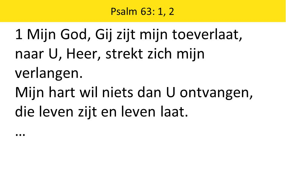 1 Mijn God, Gij zijt mijn toeverlaat, naar U, Heer, strekt zich mijn verlangen. Mijn hart wil niets dan U ontvangen, die leven zijt en leven laat. … P