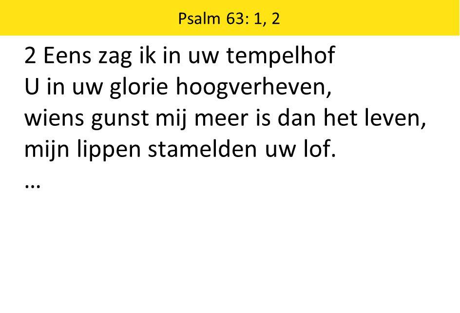2 Eens zag ik in uw tempelhof U in uw glorie hoogverheven, wiens gunst mij meer is dan het leven, mijn lippen stamelden uw lof. … Psalm 63: 1, 2