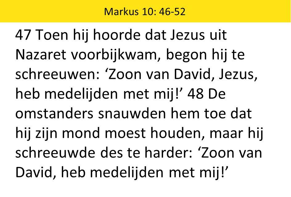 Markus 10: 46-52 47 Toen hij hoorde dat Jezus uit Nazaret voorbijkwam, begon hij te schreeuwen: 'Zoon van David, Jezus, heb medelijden met mij!' 48 De