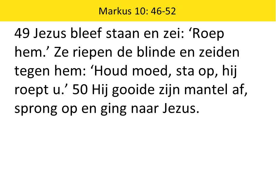 Markus 10: 46-52 49 Jezus bleef staan en zei: 'Roep hem.' Ze riepen de blinde en zeiden tegen hem: 'Houd moed, sta op, hij roept u.' 50 Hij gooide zij