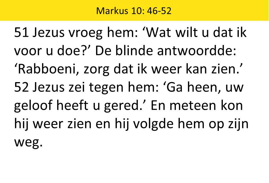 Markus 10: 46-52 51 Jezus vroeg hem: 'Wat wilt u dat ik voor u doe?' De blinde antwoordde: 'Rabboeni, zorg dat ik weer kan zien.' 52 Jezus zei tegen h