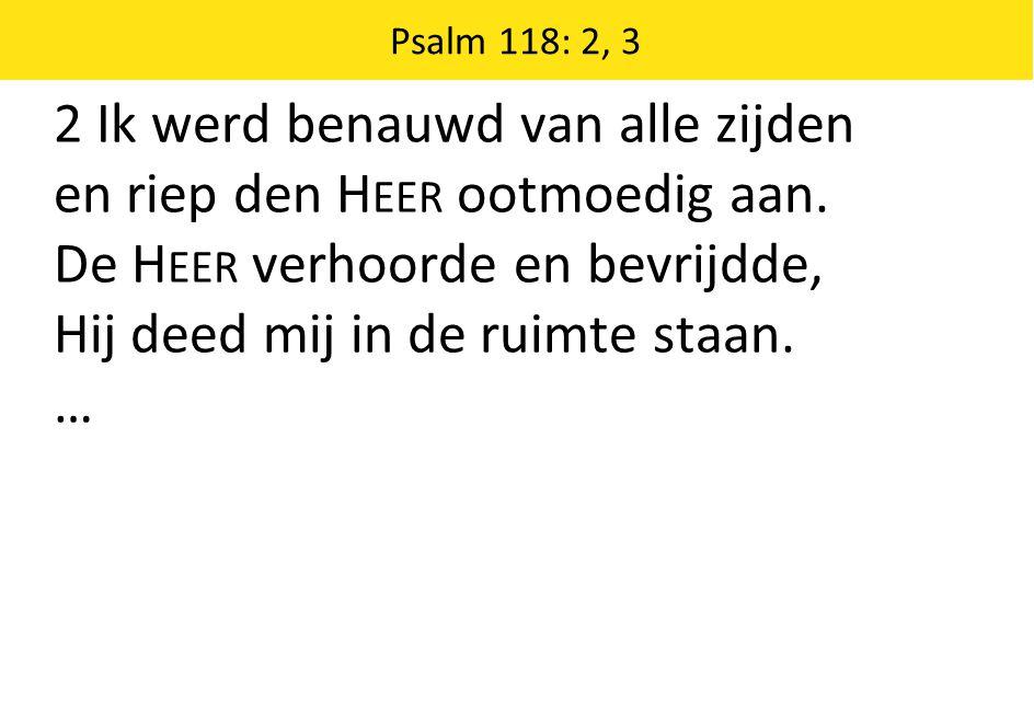 Psalm 118: 2, 3 2 Ik werd benauwd van alle zijden en riep den H EER ootmoedig aan. De H EER verhoorde en bevrijdde, Hij deed mij in de ruimte staan. …