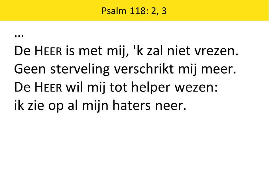 Psalm 118: 2, 3 … De H EER is met mij, 'k zal niet vrezen. Geen sterveling verschrikt mij meer. De H EER wil mij tot helper wezen: ik zie op al mijn h