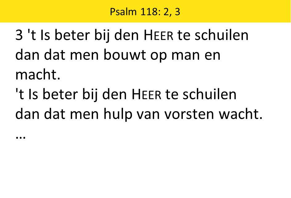 Psalm 118: 2, 3 3 't Is beter bij den H EER te schuilen dan dat men bouwt op man en macht. 't Is beter bij den H EER te schuilen dan dat men hulp van
