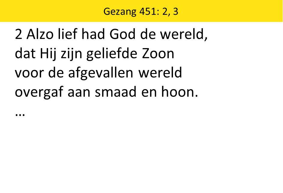 Gezang 451: 2, 3 2 Alzo lief had God de wereld, dat Hij zijn geliefde Zoon voor de afgevallen wereld overgaf aan smaad en hoon. …