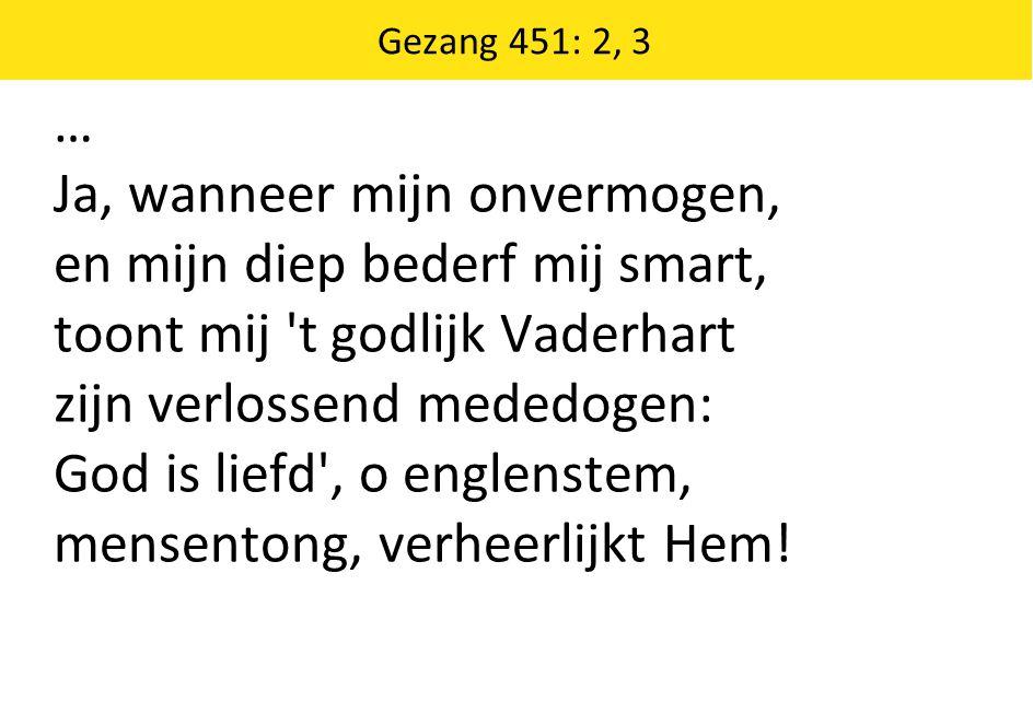 Gezang 451: 2, 3 … Ja, wanneer mijn onvermogen, en mijn diep bederf mij smart, toont mij 't godlijk Vaderhart zijn verlossend mededogen: God is liefd'