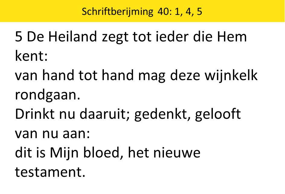 Schriftberijming 40: 1, 4, 5 5 De Heiland zegt tot ieder die Hem kent: van hand tot hand mag deze wijnkelk rondgaan. Drinkt nu daaruit; gedenkt, geloo