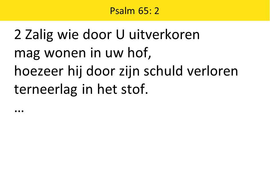 Psalm 65: 2 2 Zalig wie door U uitverkoren mag wonen in uw hof, hoezeer hij door zijn schuld verloren terneerlag in het stof. …