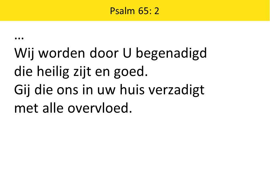 Psalm 65: 2 … Wij worden door U begenadigd die heilig zijt en goed. Gij die ons in uw huis verzadigt met alle overvloed.